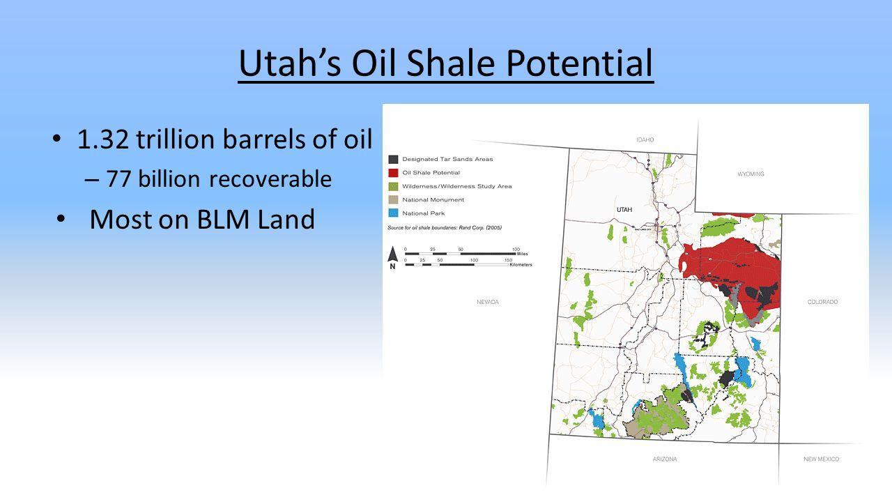 Utah's Oil Shale Potential 1.32 trillion barrels of oil – 77 billion recoverable Most on BLM Land