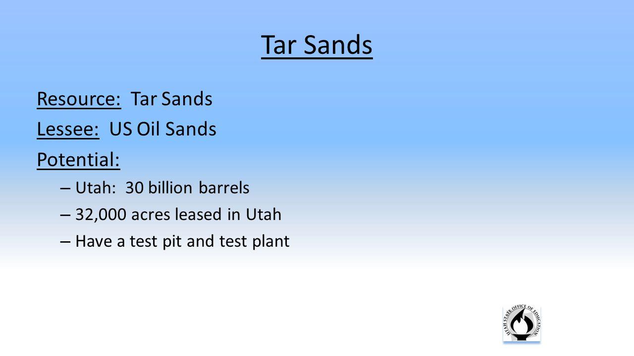 Resource: Tar Sands Lessee: US Oil Sands Potential: – Utah: 30 billion barrels – 32,000 acres leased in Utah – Have a test pit and test plant