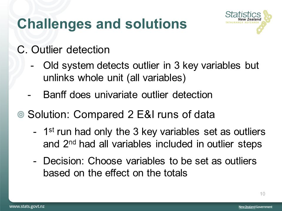 Challenges and solutions C.Outlier detection -Old system detects outlier in 3 key variables but unlinks whole unit (all variables) - Banff does univariate outlier detection Solution: Compared 2 E&I runs of data -1 st run had only the 3 key variables set as outliers and 2 nd had all variables included in outlier steps -Decision: Choose variables to be set as outliers based on the effect on the totals 10