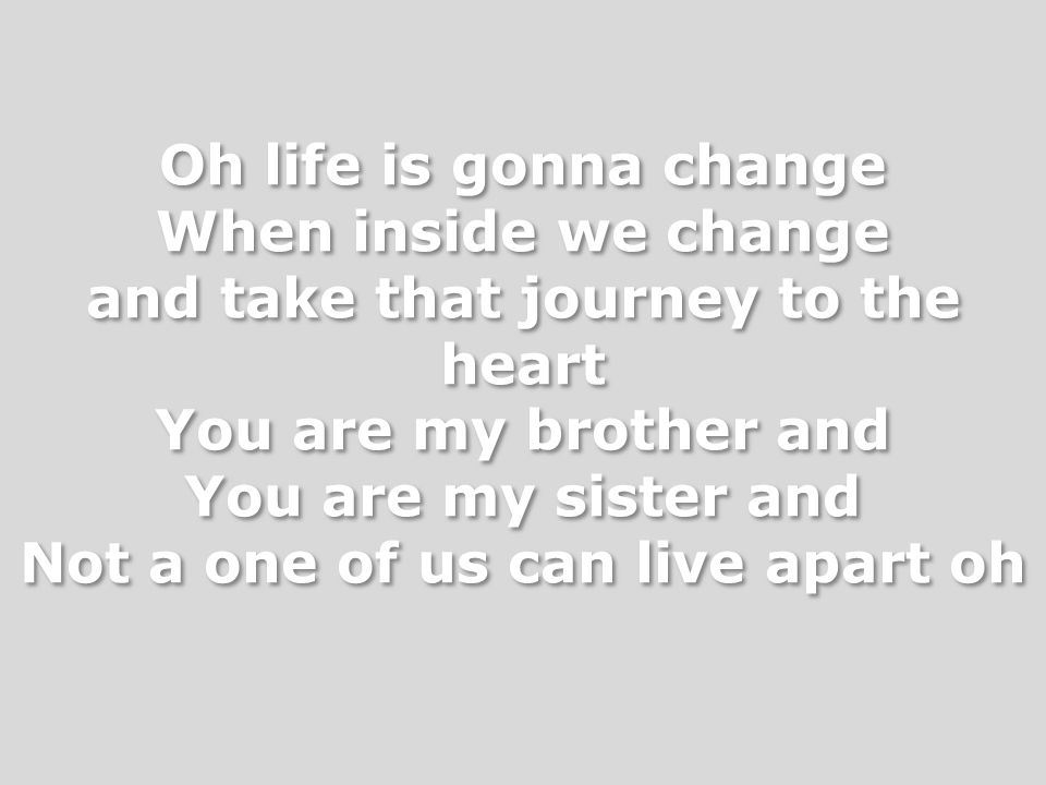 Oh life is gonna change When inside we change and take that journey to the heart You are my brother and You are my sister and Not a one of us can live
