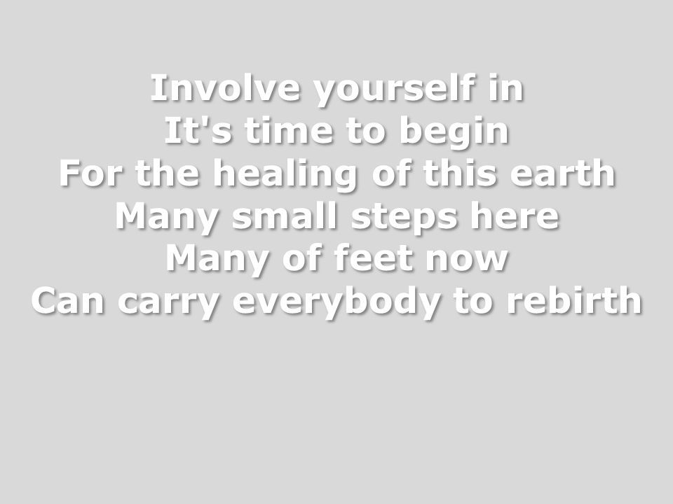Involve yourself in It's time to begin For the healing of this earth Many small steps here Many of feet now Can carry everybody to rebirth