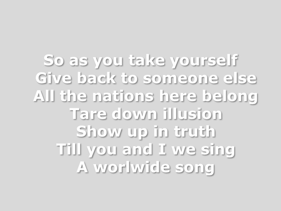So as you take yourself Give back to someone else All the nations here belong Tare down illusion Show up in truth Till you and I we sing A worlwide song