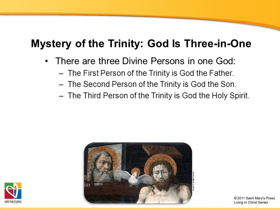 Mystery of the Trinity: God Is Three-in-One There are three Divine Persons in one God: –The First Person of the Trinity is God the Father.