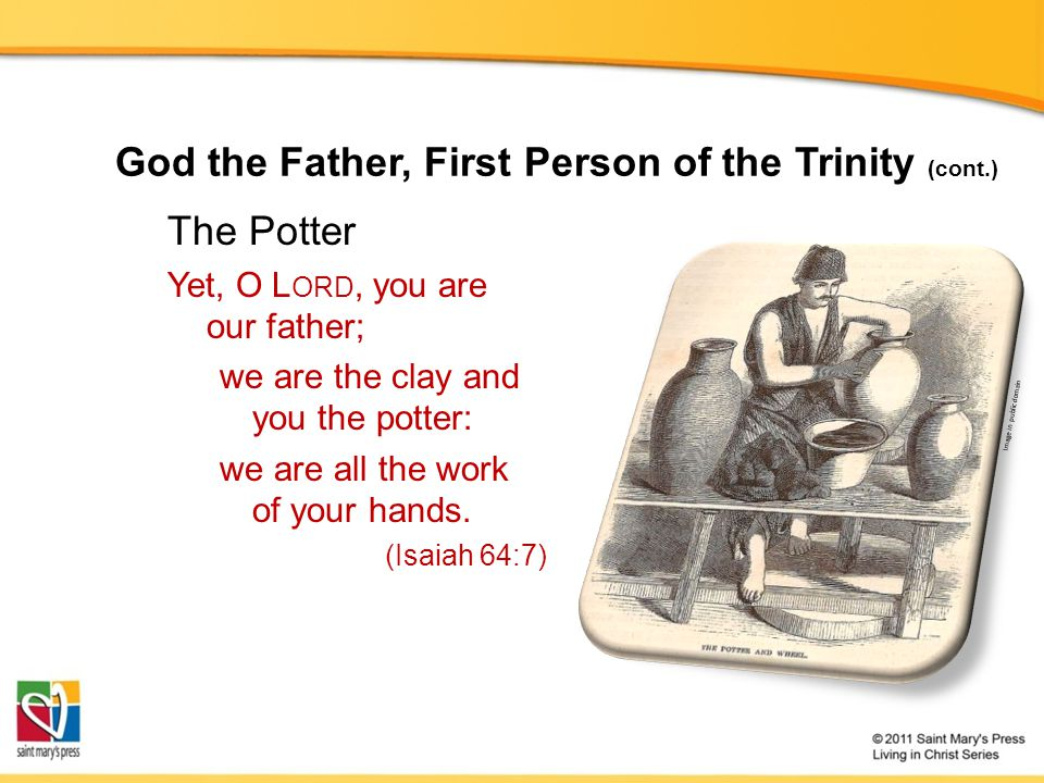 God the Father, First Person of the Trinity (cont.) The Potter Yet, O L ORD, you are our father; we are the clay and you the potter: we are all the work of your hands.