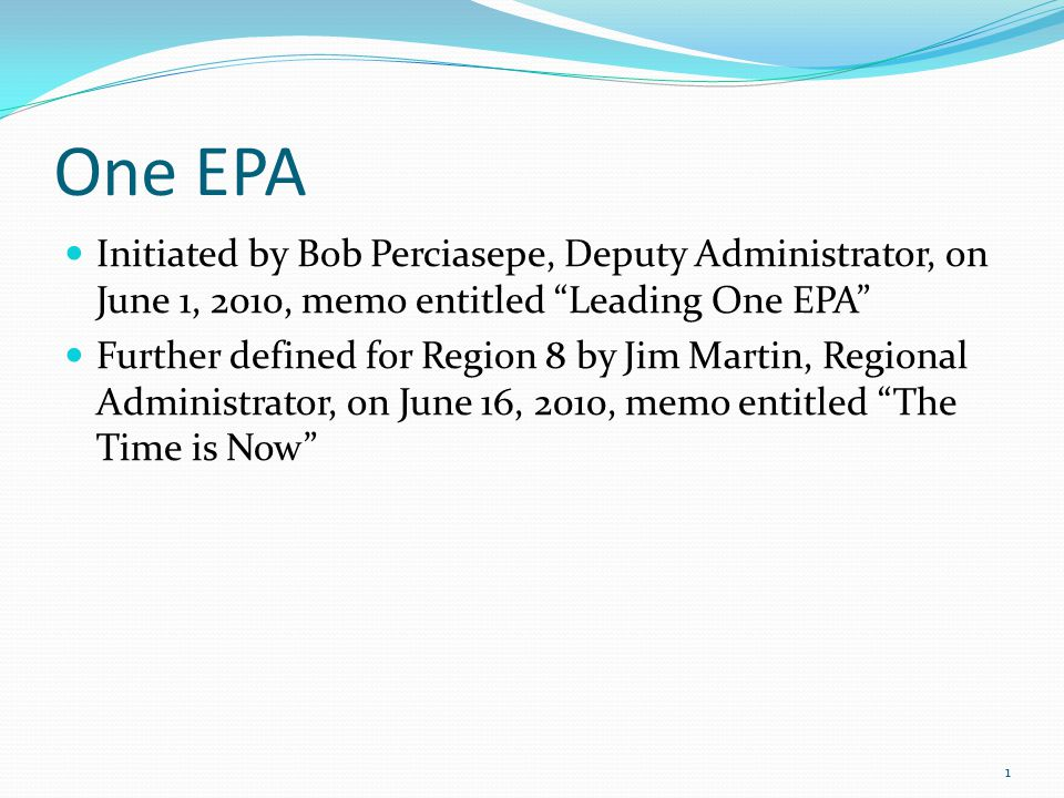 "One EPA Initiated by Bob Perciasepe, Deputy Administrator, on June 1, 2010, memo entitled ""Leading One EPA"" Further defined for Region 8 by Jim Martin"