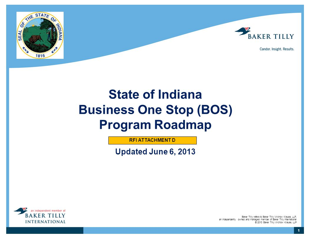 Baker Tilly refers to Baker Tilly Virchow Krause, LLP, an independently owned and managed member of Baker Tilly International © 2013 Baker Tilly Virchow Krause, LLP State of Indiana Business One Stop (BOS) Program Roadmap Updated June 6, 2013 1 RFI ATTACHMENT D