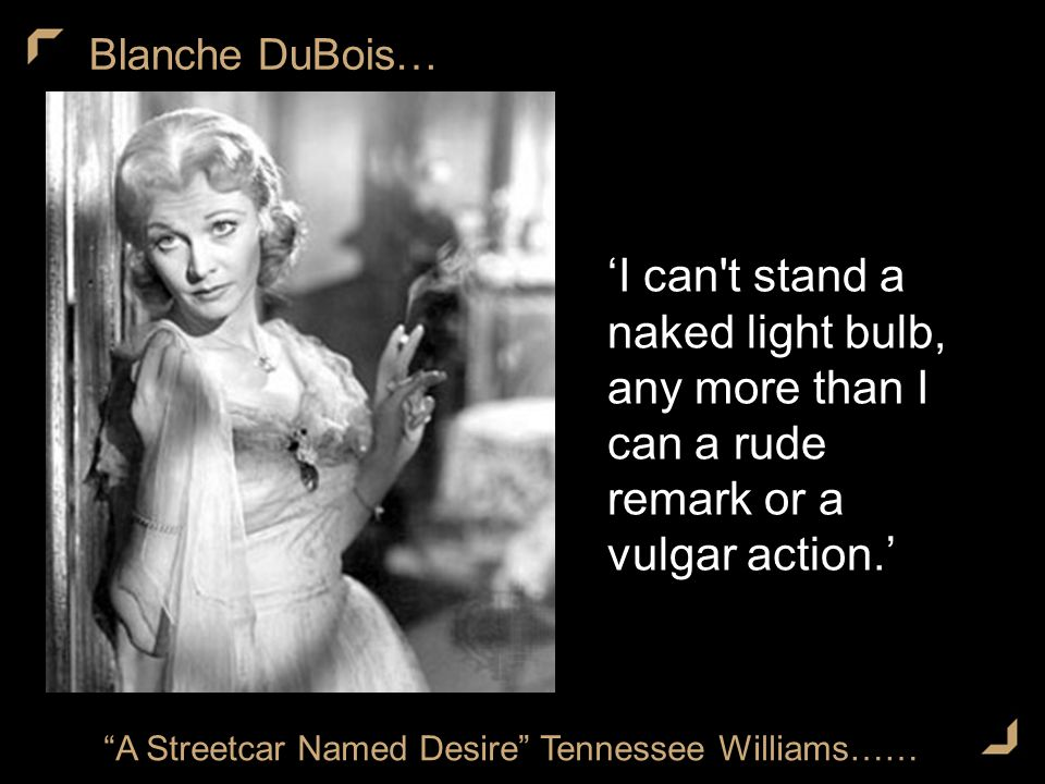 Blanche DuBois… A Streetcar Named Desire Tennessee Williams…… 'I can t stand a naked light bulb, any more than I can a rude remark or a vulgar action.'