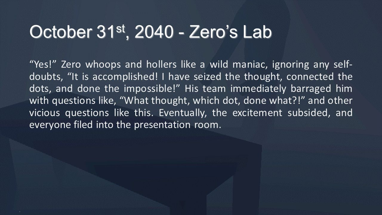 "October 31 st, 2040 - Zero's Lab ""Yes!"" Zero whoops and hollers like a wild maniac, ignoring any self- doubts, ""It is accomplished! I have seized the"