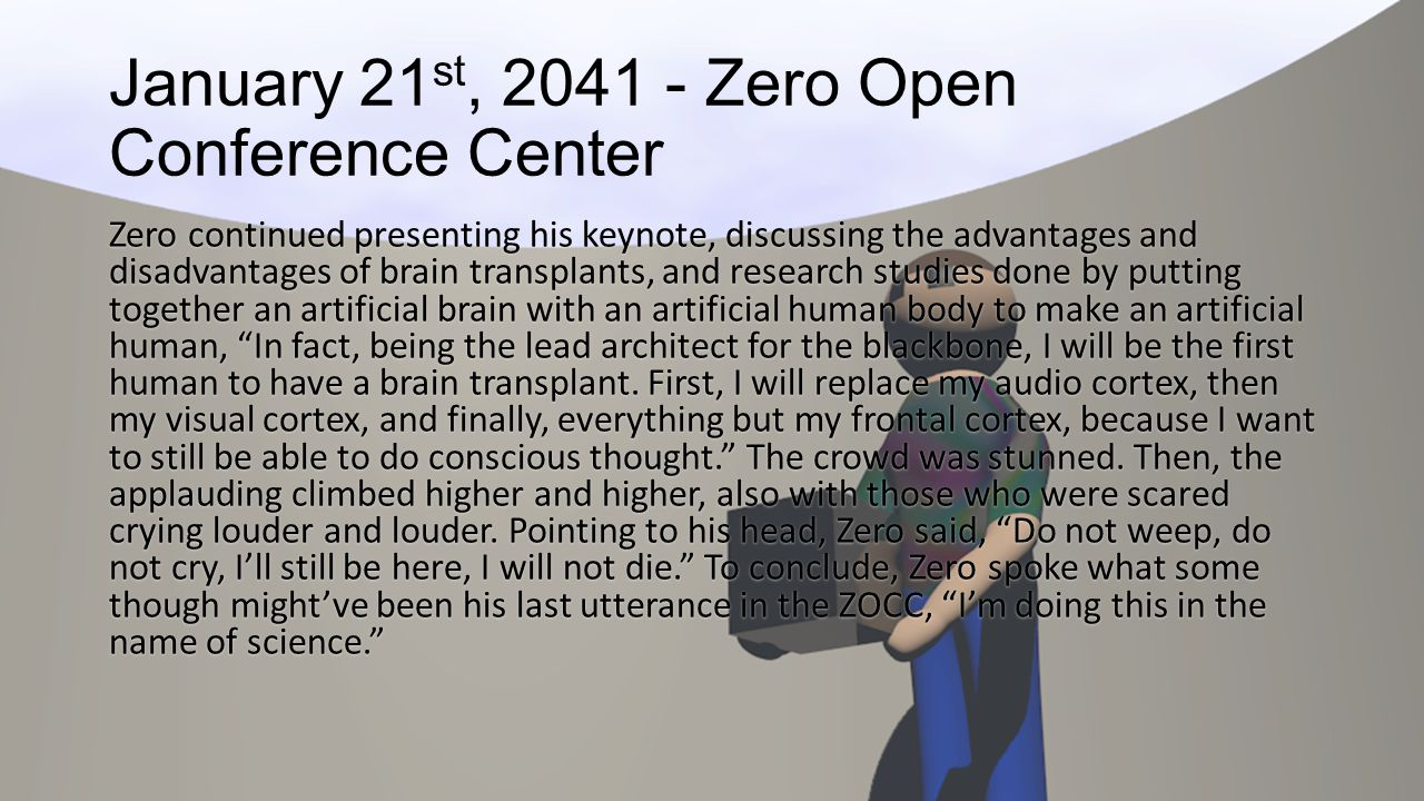 January 21 st, 2041 - Zero Open Conference Center Zero continued presenting his keynote, discussing the advantages and disadvantages of brain transpla