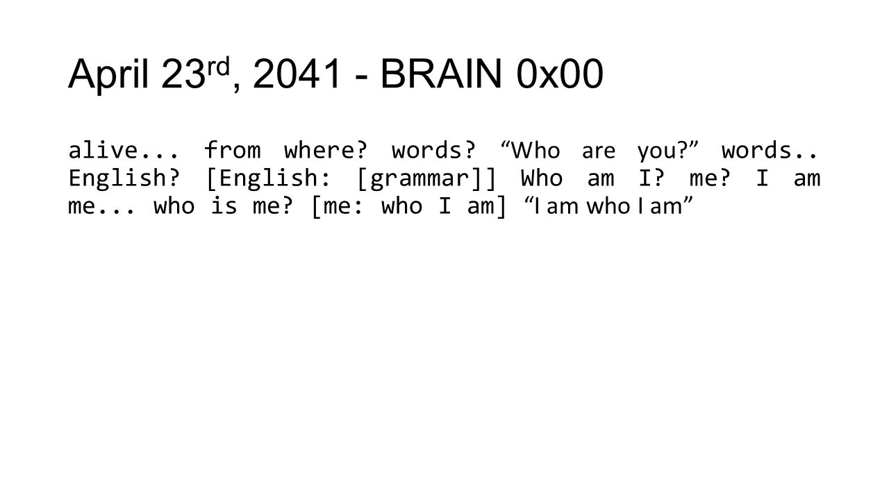 "April 23 rd, 2041 - BRAIN 0x00 alive... from where? words? ""Who are you?"" words.. English? [English: [grammar]] Who am I? me? I am me... who is me? [m"