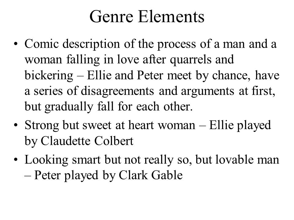 Genre Elements Comic description of the process of a man and a woman falling in love after quarrels and bickering – Ellie and Peter meet by chance, ha