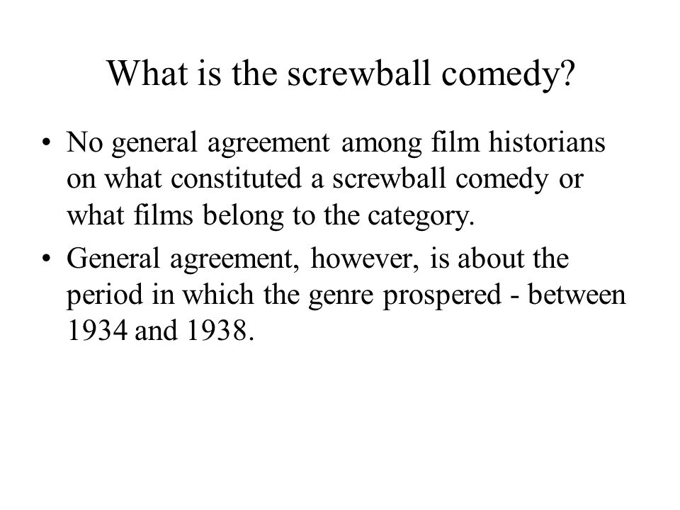 What is the screwball comedy? No general agreement among film historians on what constituted a screwball comedy or what films belong to the category.