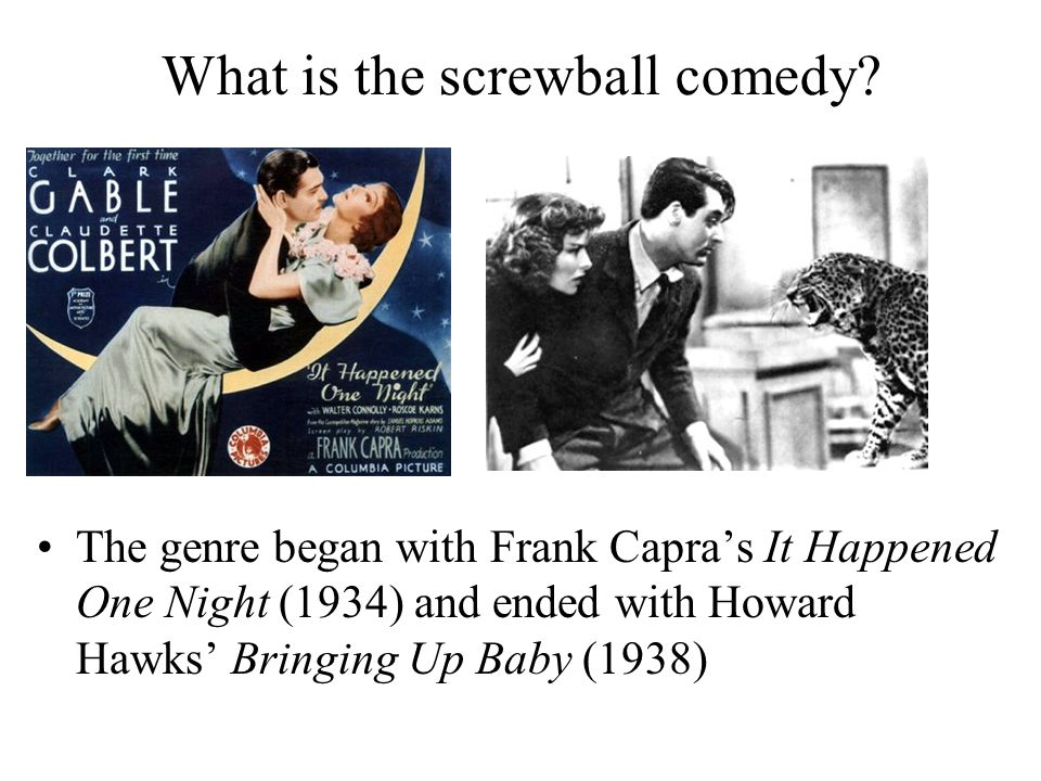 What is the screwball comedy? The genre began with Frank Capra's It Happened One Night (1934) and ended with Howard Hawks' Bringing Up Baby (1938)