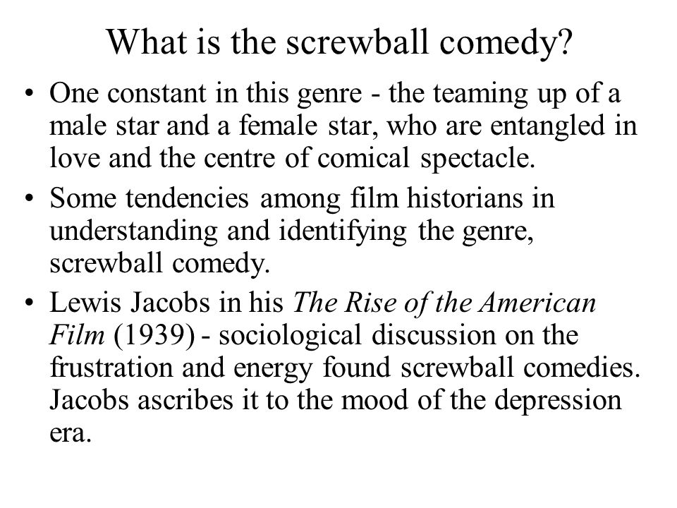 What is the screwball comedy? One constant in this genre - the teaming up of a male star and a female star, who are entangled in love and the centre o