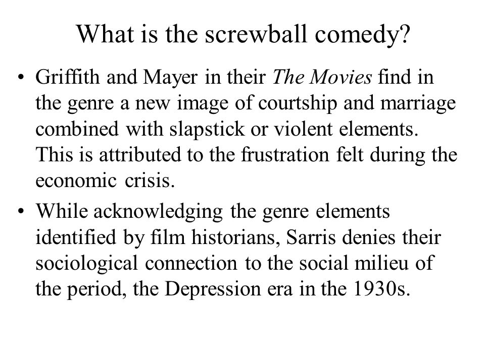 What is the screwball comedy? Griffith and Mayer in their The Movies find in the genre a new image of courtship and marriage combined with slapstick o