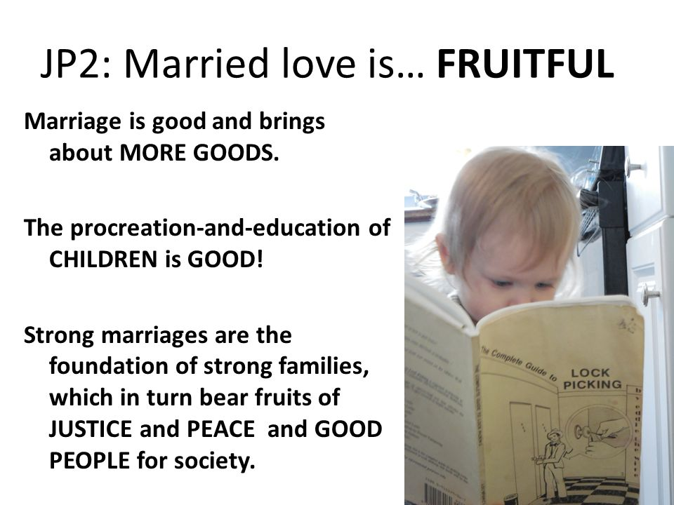 JP2: Married love is… FRUITFUL Marriage is good and brings about MORE GOODS.