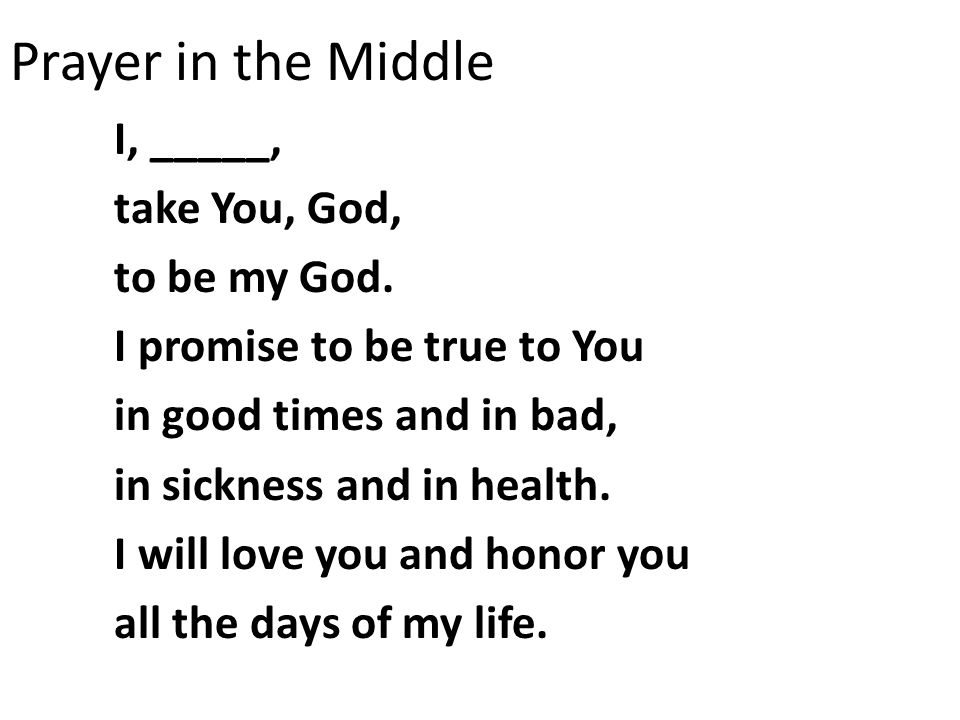 Prayer in the Middle I, _____, take You, God, to be my God. I promise to be true to You in good times and in bad, in sickness and in health. I will lo