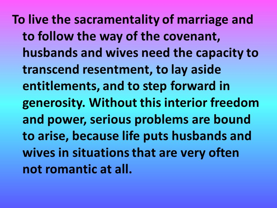 To live the sacramentality of marriage and to follow the way of the covenant, husbands and wives need the capacity to transcend resentment, to lay aside entitlements, and to step forward in generosity.
