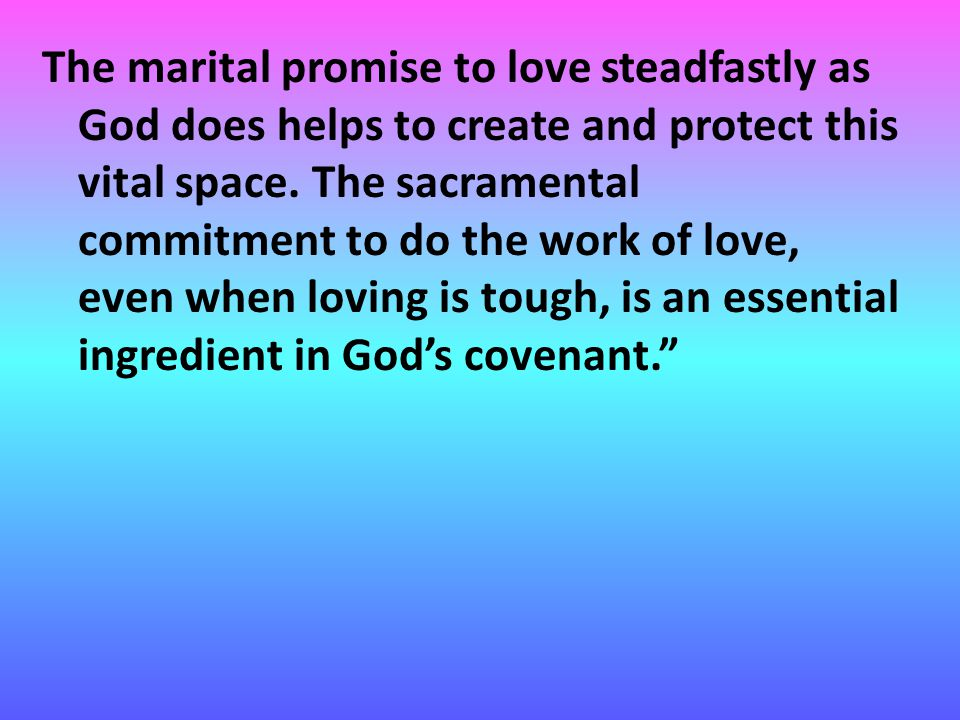 The marital promise to love steadfastly as God does helps to create and protect this vital space.