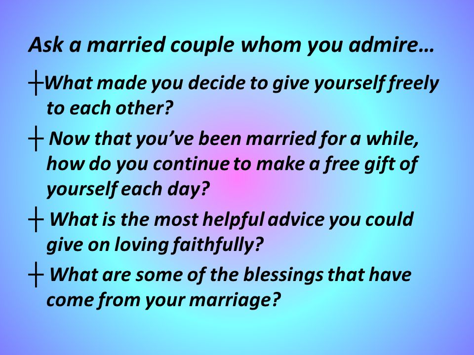 Ask a married couple whom you admire… ┼ What made you decide to give yourself freely to each other.
