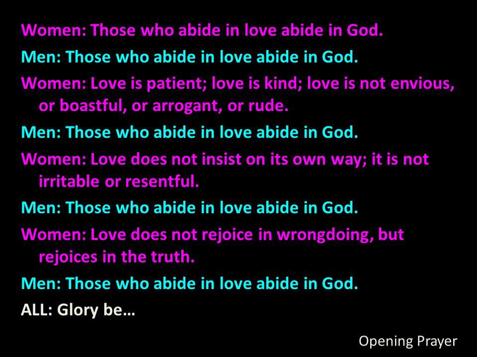 Opening Prayer Women: Those who abide in love abide in God. Men: Those who abide in love abide in God. Women: Love is patient; love is kind; love is n