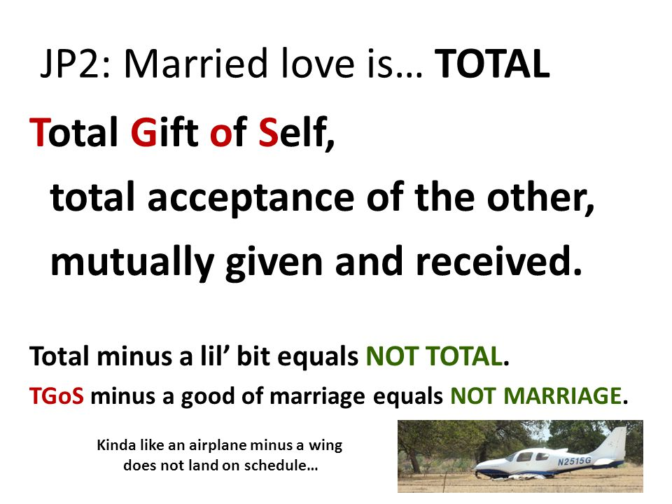 JP2: Married love is… TOTAL Total Gift of Self, total acceptance of the other, mutually given and received. Total minus a lil' bit equals NOT TOTAL. T