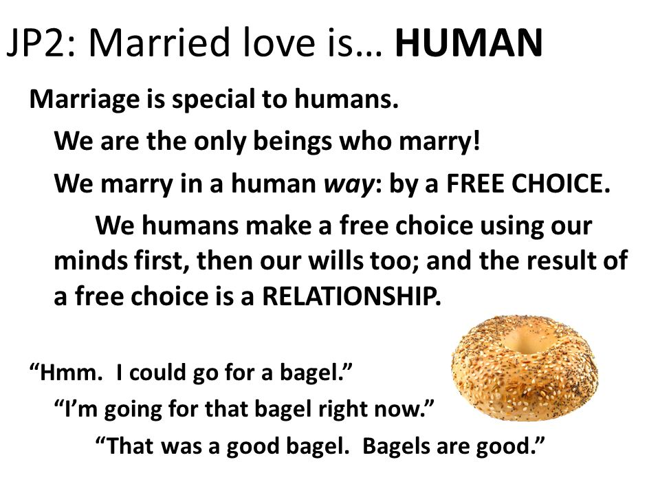 JP2: Married love is… HUMAN Marriage is special to humans. We are the only beings who marry! We marry in a human way: by a FREE CHOICE. We humans make