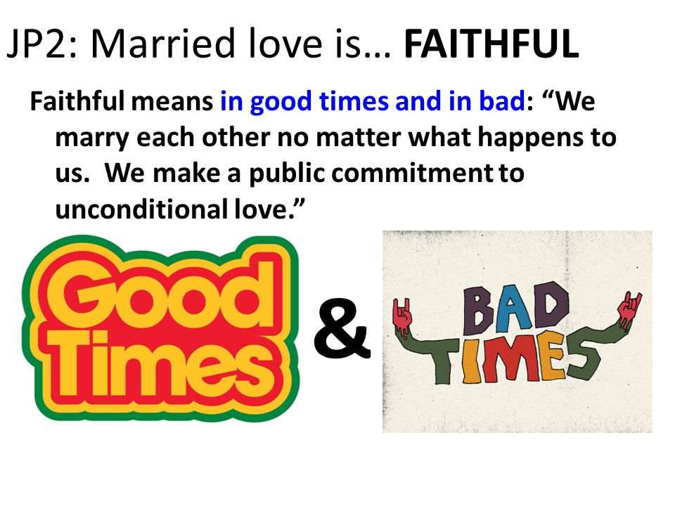 JP2: Married love is… FAITHFUL Faithful means in good times and in bad: We marry each other no matter what happens to us.