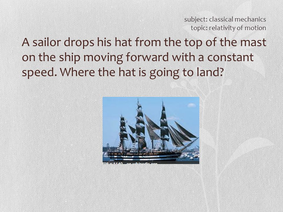 A sailor drops his hat from the top of the mast on the ship moving forward with a constant speed. Where the hat is going to land? subject: classical m