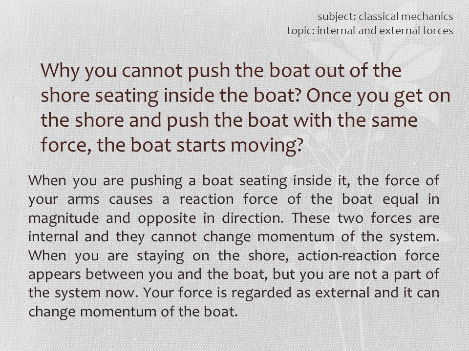 subject: classical mechanics topic: internal and external forces Why you cannot push the boat out of the shore seating inside the boat? Once you get o