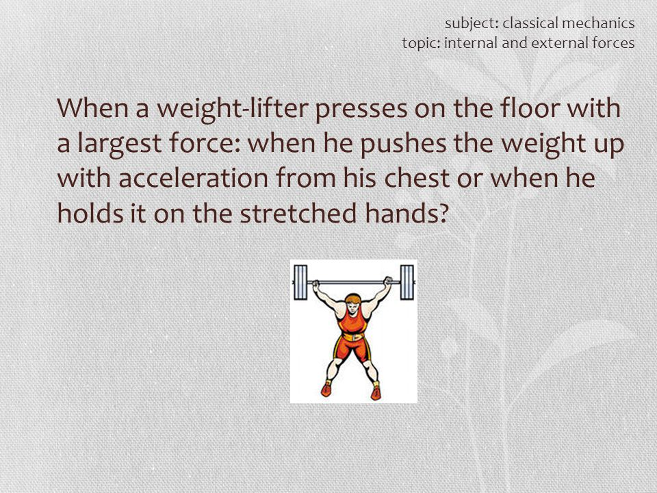 subject: classical mechanics topic: internal and external forces When a weight-lifter presses on the floor with a largest force: when he pushes the we