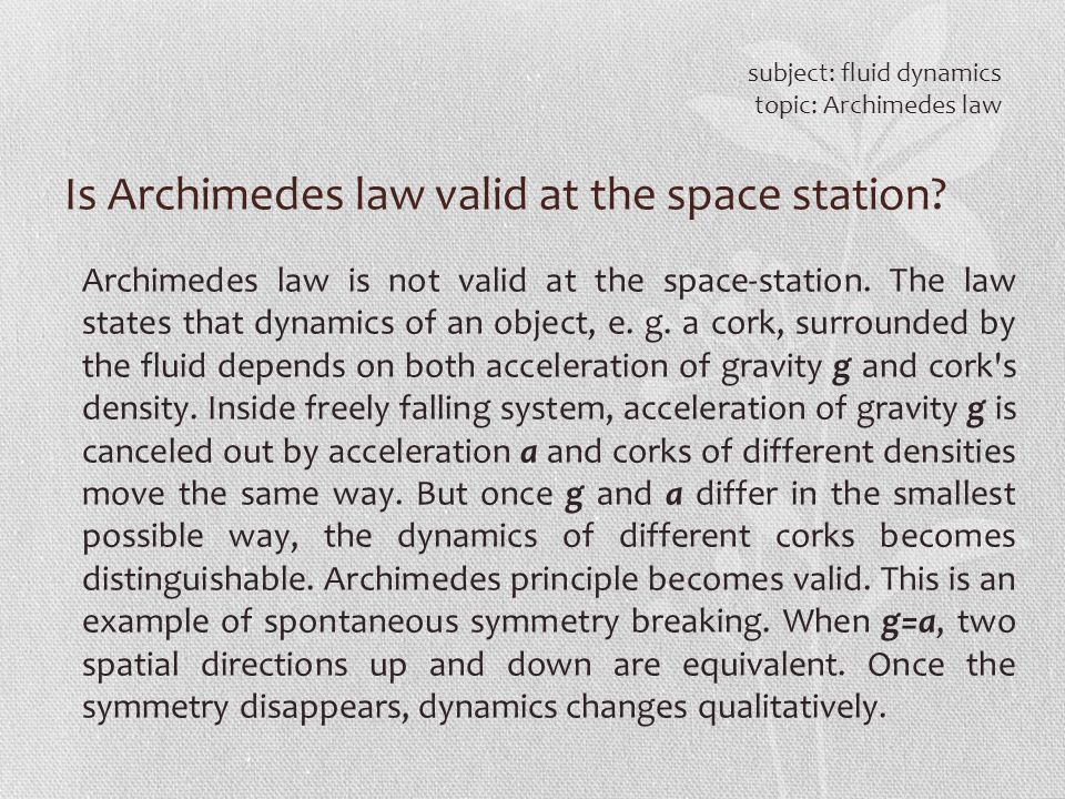Is Archimedes law valid at the space station? subject: fluid dynamics topic: Archimedes law Archimedes law is not valid at the space-station. The law