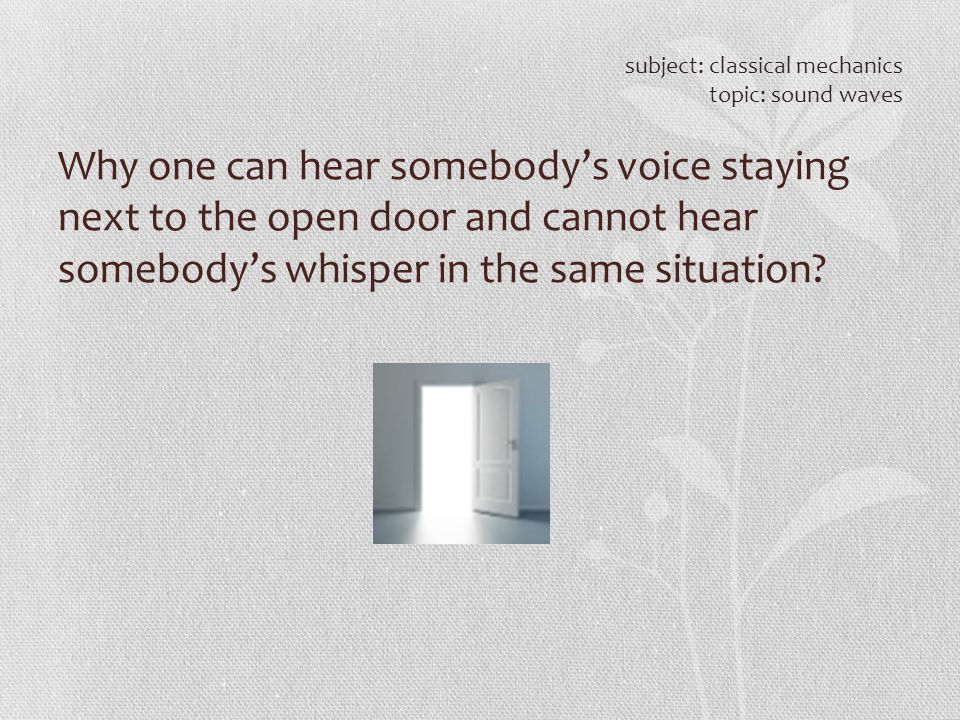 Why one can hear somebody's voice staying next to the open door and cannot hear somebody's whisper in the same situation? subject: classical mechanics