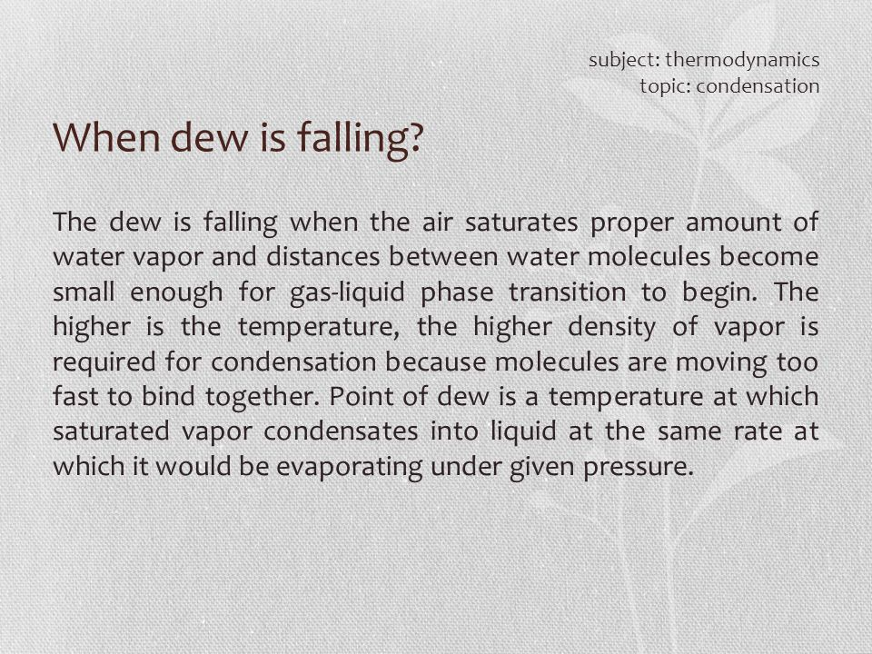 When dew is falling? subject: thermodynamics topic: condensation The dew is falling when the air saturates proper amount of water vapor and distances