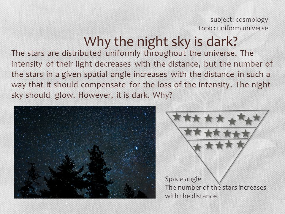 Why the night sky is dark? subject: cosmology topic: uniform universe The stars are distributed uniformly throughout the universe. The intensity of th