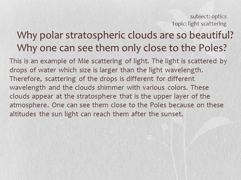 Why polar stratospheric clouds are so beautiful? Why one can see them only close to the Poles? subject: optics topic: light scattering This is an exam