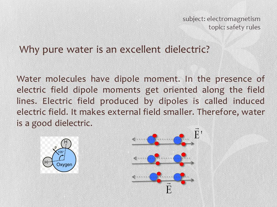 Why pure water is an excellent dielectric? subject: electromagnetism topic: safety rules Water molecules have dipole moment. In the presence of electr