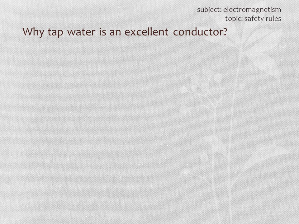 subject: electromagnetism topic: safety rules Why tap water is an excellent conductor?