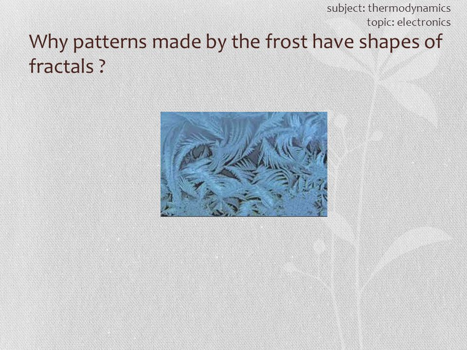Why patterns made by the frost have shapes of fractals ? subject: thermodynamics topic: electronics