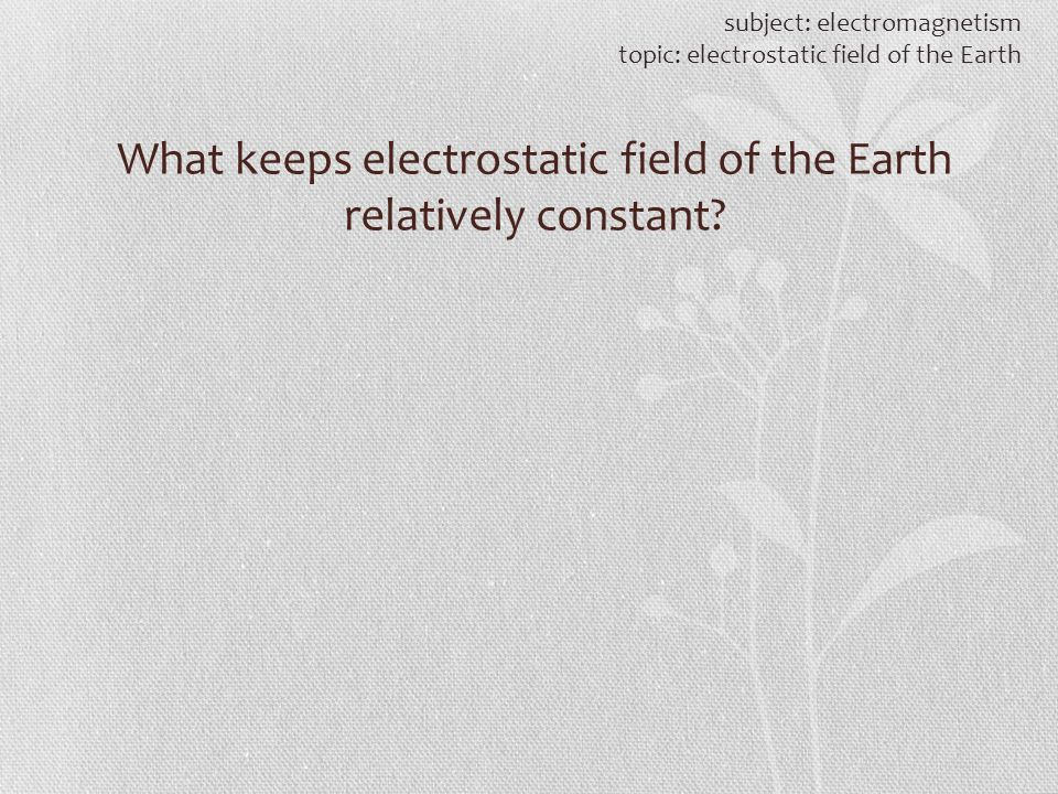 What keeps electrostatic field of the Earth relatively constant? subject: electromagnetism topic: electrostatic field of the Earth
