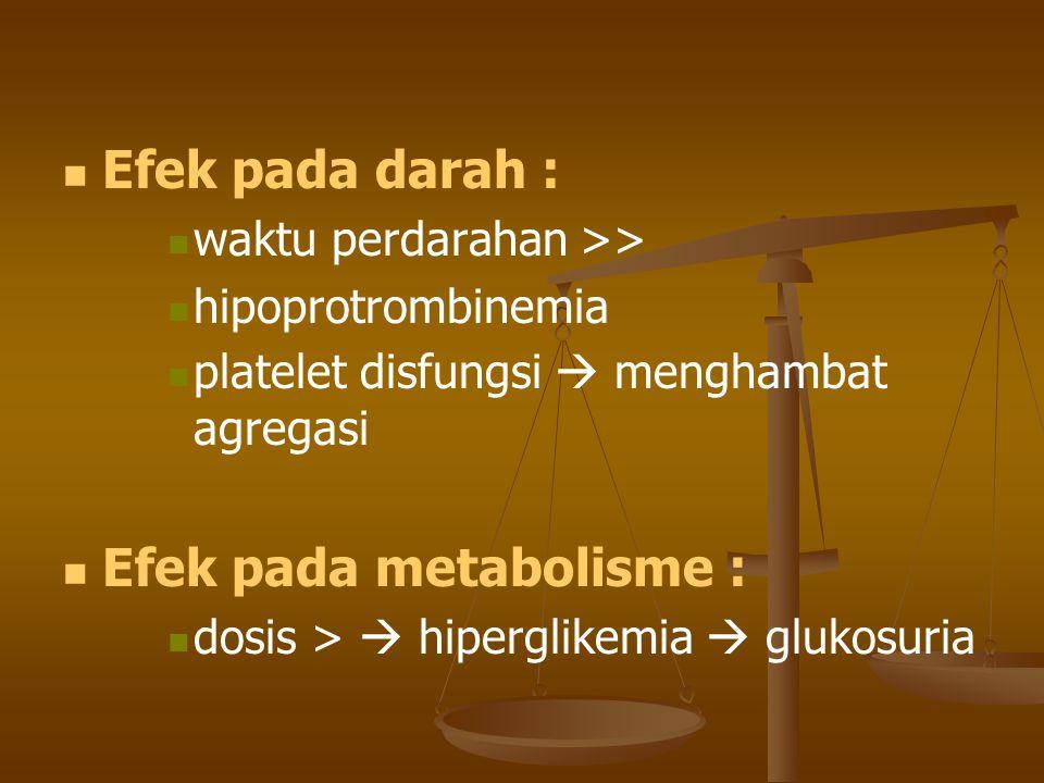 Efek pada darah : waktu perdarahan >> hipoprotrombinemia platelet disfungsi  menghambat agregasi Efek pada metabolisme : dosis >  hiperglikemia  gl