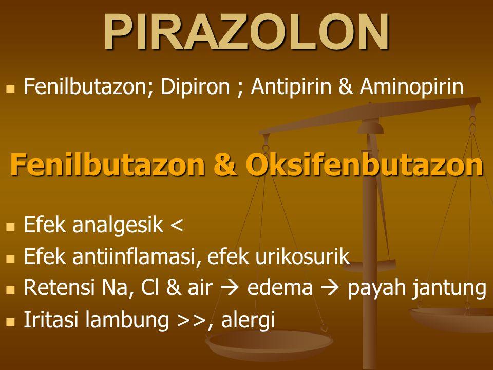 PIRAZOLON Fenilbutazon; Dipiron ; Antipirin & Aminopirin Fenilbutazon & Oksifenbutazon Efek analgesik < Efek antiinflamasi, efek urikosurik Retensi Na