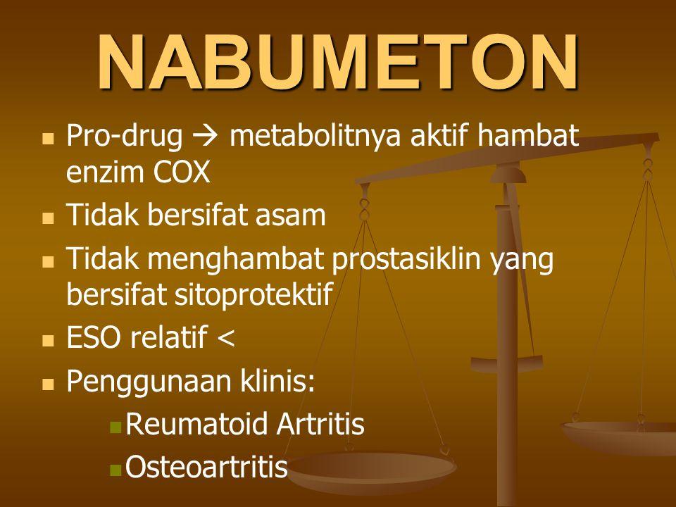 NABUMETON Pro-drug  metabolitnya aktif hambat enzim COX Tidak bersifat asam Tidak menghambat prostasiklin yang bersifat sitoprotektif ESO relatif < P
