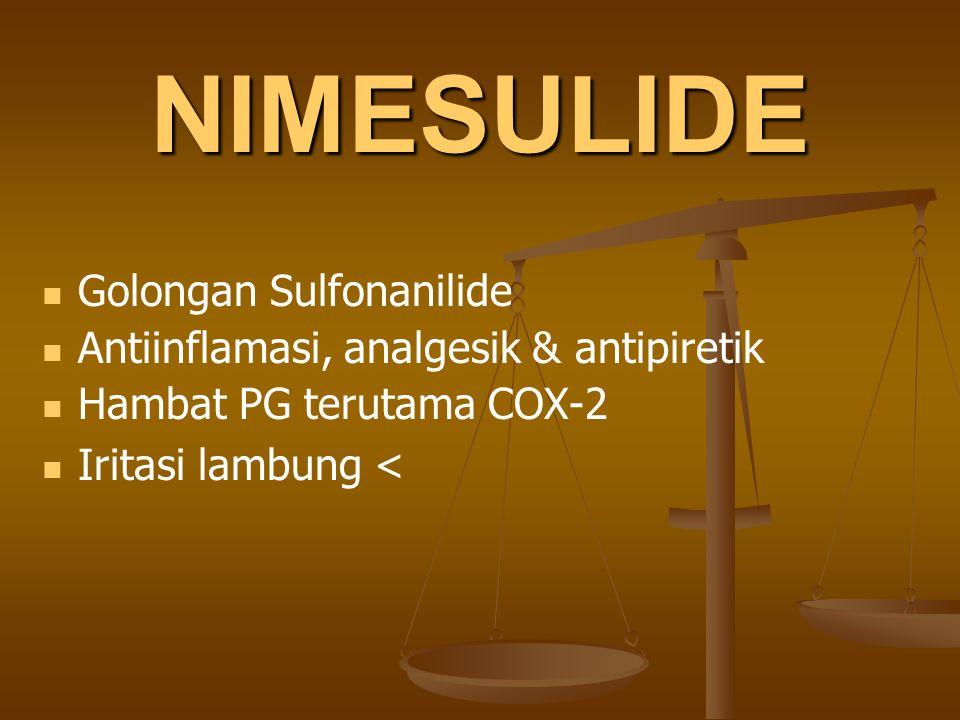 NIMESULIDE Golongan Sulfonanilide Antiinflamasi, analgesik & antipiretik Hambat PG terutama COX-2 Iritasi lambung <