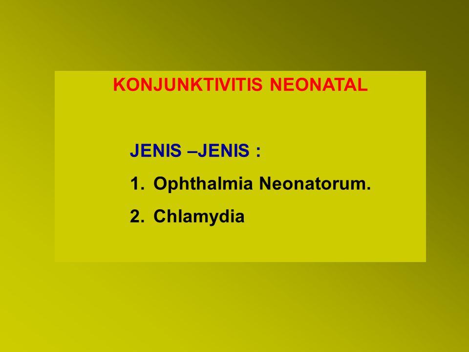 KONJUNKTIVITIS NEONATAL JENIS –JENIS : 1.Ophthalmia Neonatorum. 2.Chlamydia