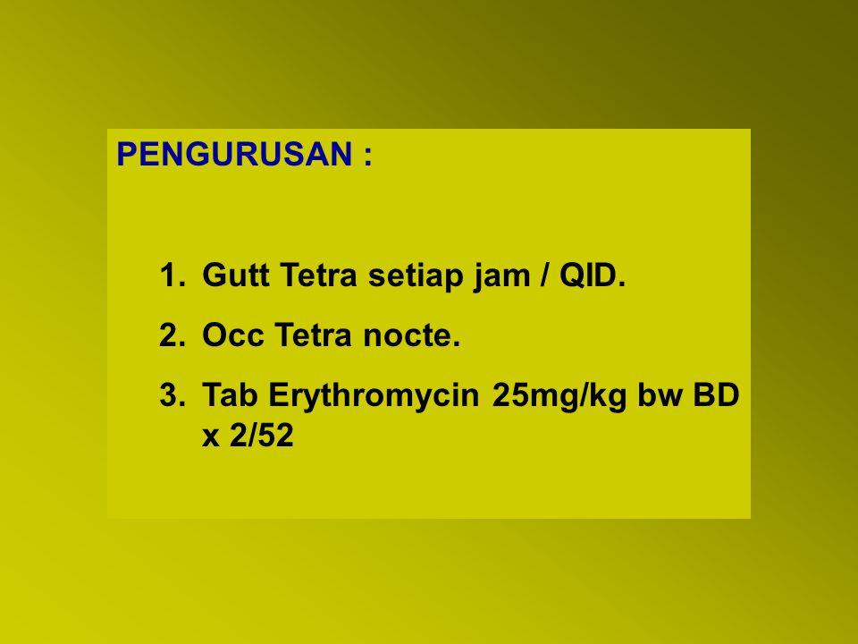 PENGURUSAN : 1.Gutt Tetra setiap jam / QID. 2.Occ Tetra nocte. 3.Tab Erythromycin 25mg/kg bw BD x 2/52