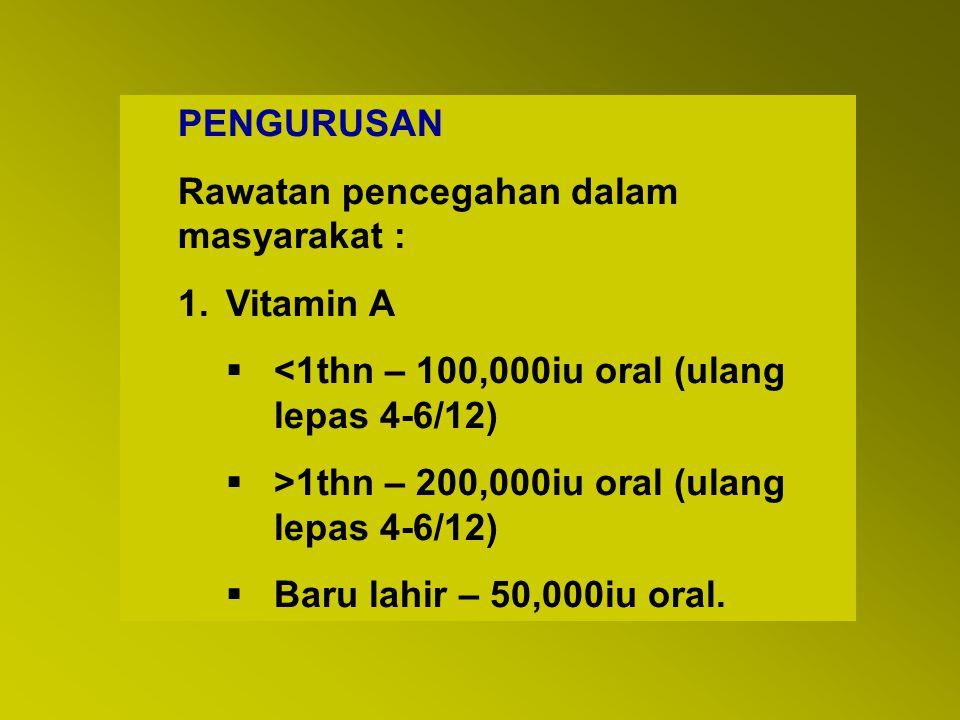 PENGURUSAN Rawatan pencegahan dalam masyarakat : 1.Vitamin A  <1thn – 100,000iu oral (ulang lepas 4-6/12)  >1thn – 200,000iu oral (ulang lepas 4-6/1