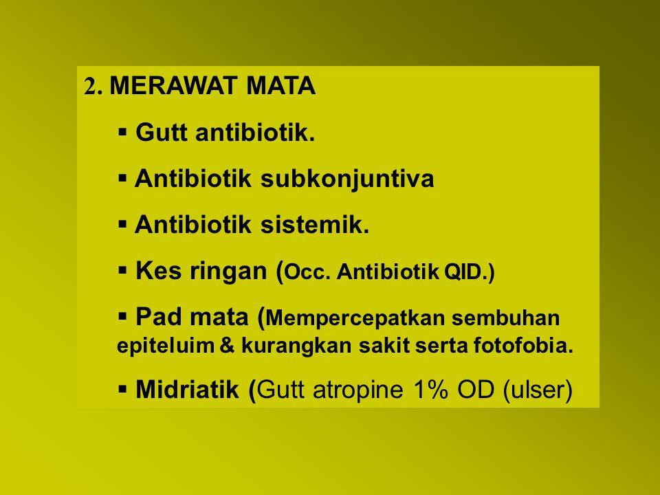 2. MERAWAT MATA  Gutt antibiotik.  Antibiotik subkonjuntiva  Antibiotik sistemik.  Kes ringan ( Occ. Antibiotik QID.)  Pad mata ( Mempercepatkan
