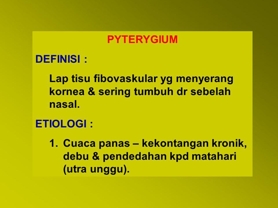 PYTERYGIUM DEFINISI : Lap tisu fibovaskular yg menyerang kornea & sering tumbuh dr sebelah nasal. ETIOLOGI : 1.Cuaca panas – kekontangan kronik, debu