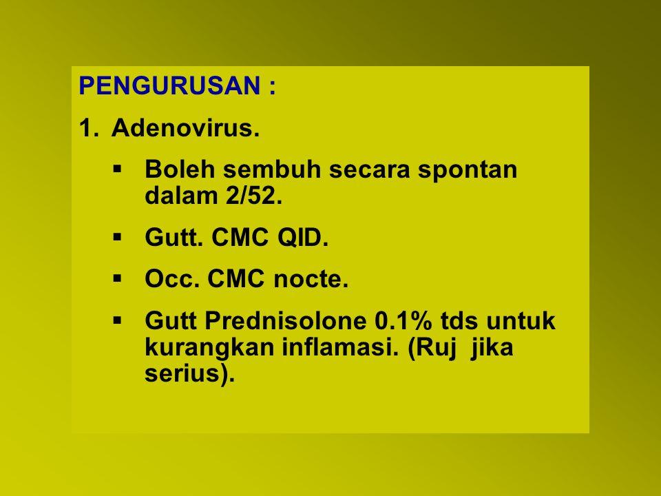 PENGURUSAN : 1.Adenovirus.  Boleh sembuh secara spontan dalam 2/52.  Gutt. CMC QID.  Occ. CMC nocte.  Gutt Prednisolone 0.1% tds untuk kurangkan i